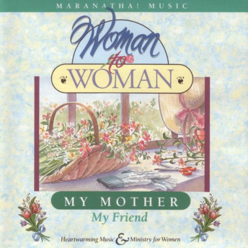 Maranatha! Music: Woman To Woman - My Mother; My Friend [CAS]